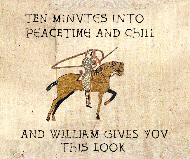 """A golden horse and pale-skinned rider in armor carrying a spear and a shield, from the Bayeux Tapestry with lettering in the style of the tapestry, reading """"Ten minutes into peacetime and chill and William gives you this look"""""""