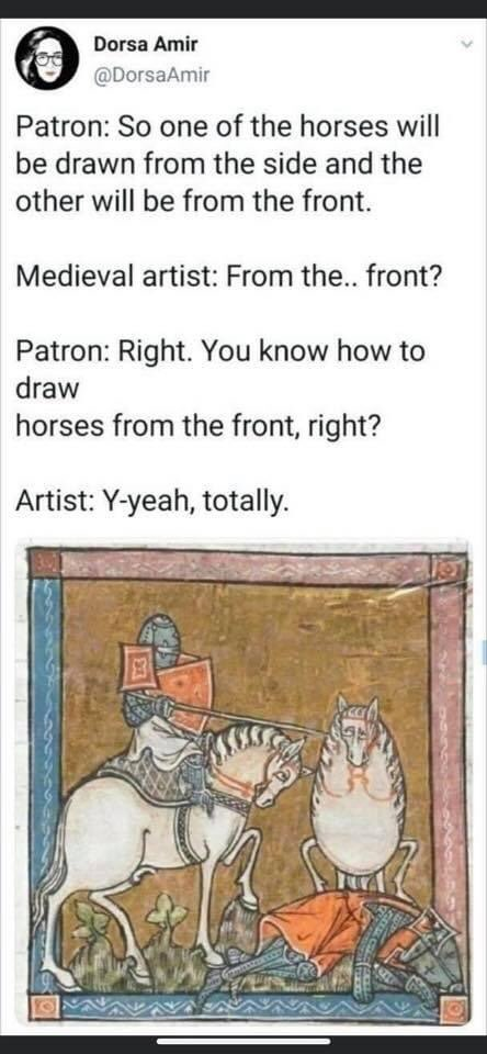 """Screen capture of a post on Twitter from Dorsa Amir (@DorsaAmir).  The text reads: """"Patron: So one of the horses will be drawn from the side and the other will be drawn from the front. Medieval artist: from the.. front? Patron: Right. You know how to draw horses from the front, right? Artist: Y-yeah, totally.""""  And then there is an image from an illuminated manuscript: a knight on horseback, seen in profile, holding a lance.  At their feet, a defeated knight who is probably dead, because the eyeholes of their helm consist of crosses.  Behind the dead knight, the knight's horse as seen from the front, which looks like a deeply regretful white egg.  The artist didn't appear to know what to do with its hind- or forelegs, so they are oddly raised, but the hooves are hidden behind the body of its knight."""